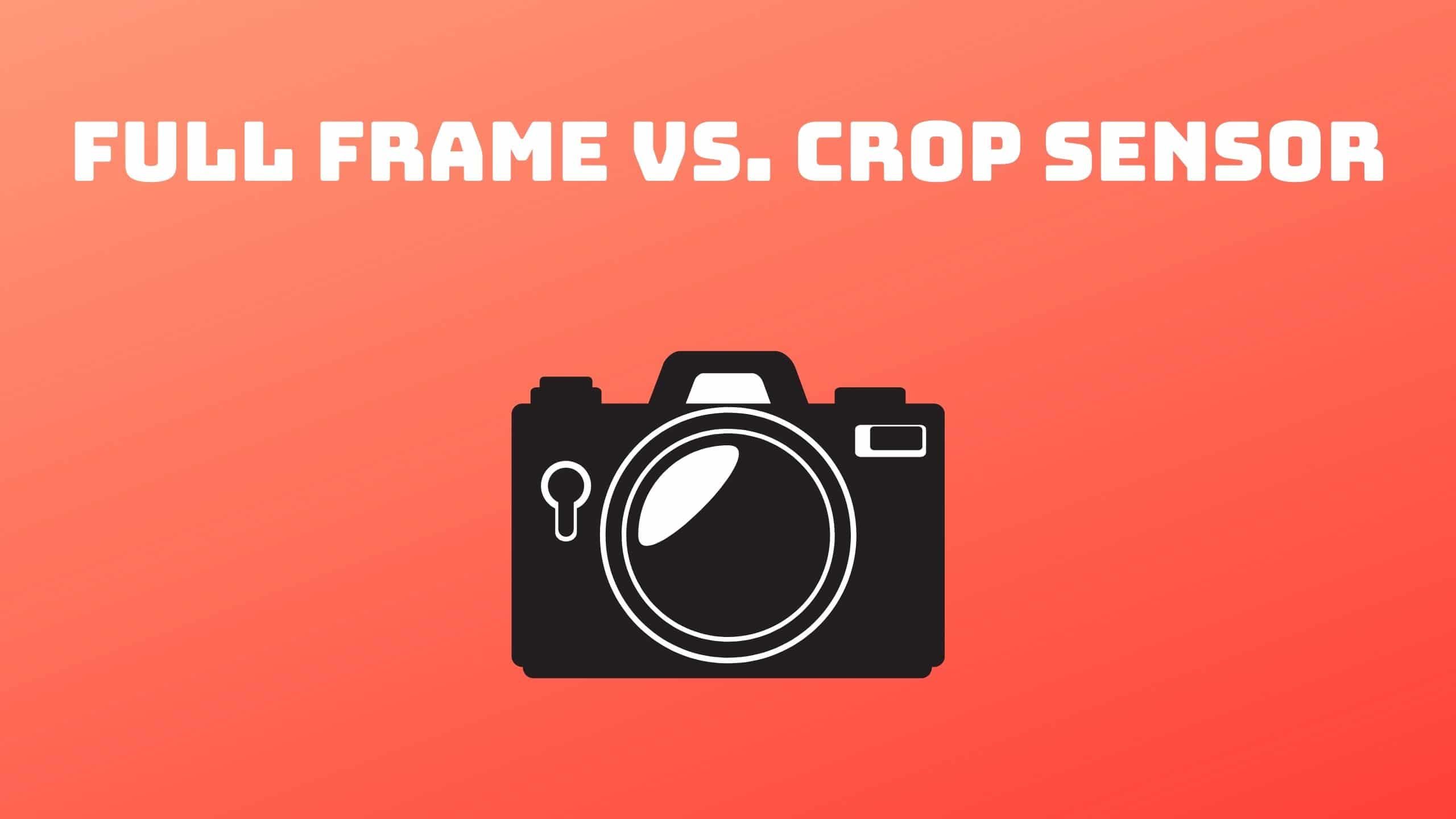 Full Frame vs. Crop Sensor